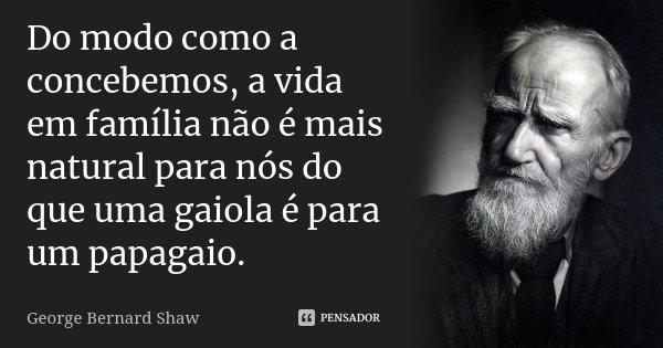 Do modo como a concebemos, a vida em família não é mais natural para nós do que uma gaiola é para um papagaio.... Frase de George Bernard Shaw.