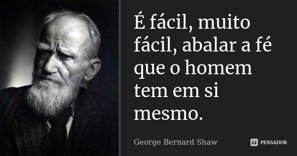 É fácil, muito fácil, abalar a fé que o homem tem em si mesmo.... Frase de George Bernard Shaw.