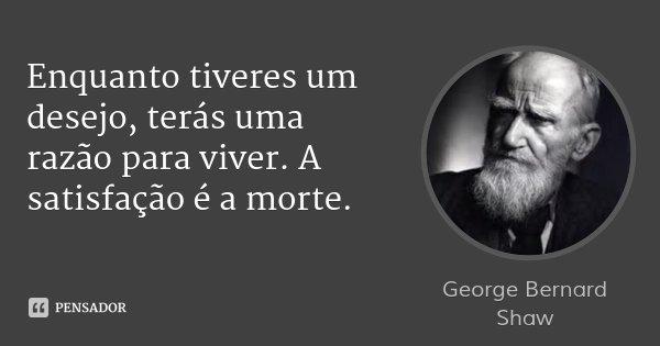 Enquanto tiveres um desejo, terás uma razão para viver. A satisfação é a morte.... Frase de George Bernard Shaw.