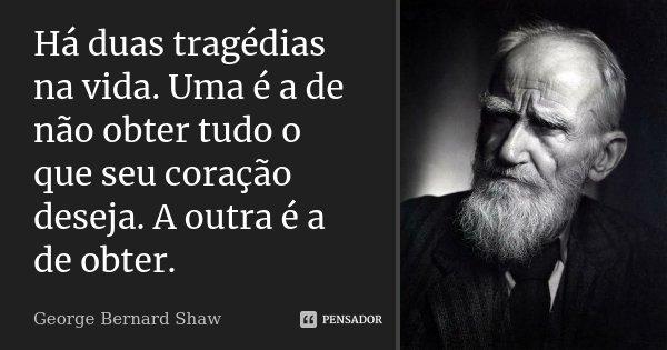 Há duas tragédias na vida. Uma é a de não obter tudo o que seu coração deseja. A outra é a de obter.... Frase de George Bernard Shaw.