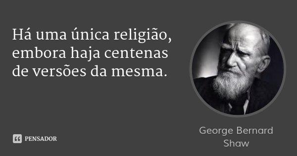 Há uma única religião, embora haja centenas de versões da mesma.... Frase de George Bernard Shaw.