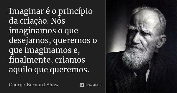 Imaginar é o princípio da criação. Nós imaginamos o que desejamos, queremos o que imaginamos e, finalmente, criamos aquilo que queremos.... Frase de George Bernard Shaw.