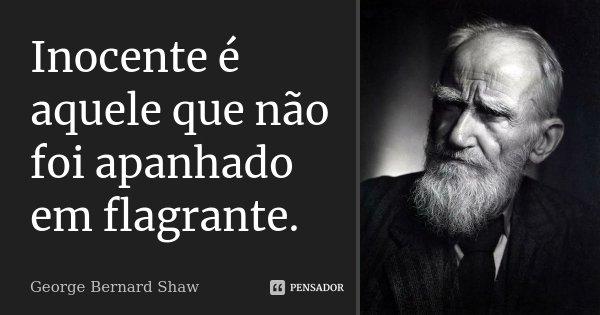 Inocente é aquele que não foi apanhado em flagrante.... Frase de George Bernard Shaw.
