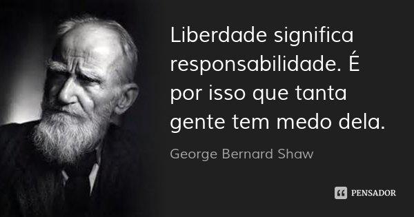 Liberdade significa responsabilidade. É por isso que tanta gente tem medo dela.... Frase de George Bernard Shaw.