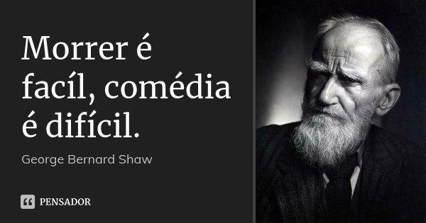 Morrer é facíl, comédia é difícil.... Frase de George Bernard Shaw.