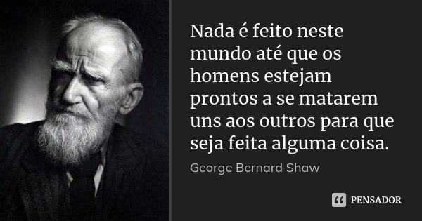 Nada é feito neste mundo até que os homens estejam prontos a se matarem uns aos outros para que seja feita alguma coisa.... Frase de George Bernard Shaw.