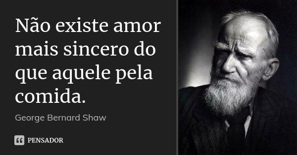 Não existe amor mais sincero do que aquele pela comida.... Frase de George Bernard Shaw.
