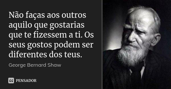 Não faças aos outros aquilo que gostarias que te fizessem a ti. Os seus gostos podem ser diferentes dos teus.... Frase de George Bernard Shaw.