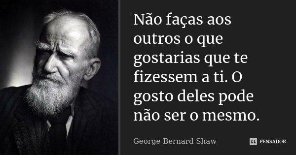 Não faças aos outros o que gostarias que te fizessem a ti. O gosto deles pode não ser o mesmo.... Frase de George Bernard Shaw.