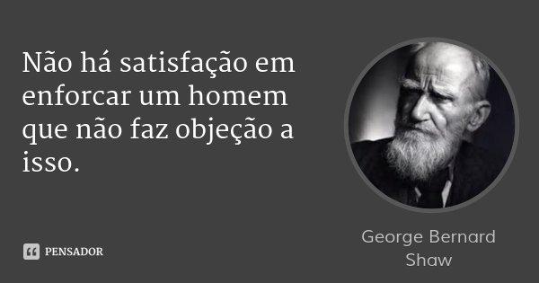 Não há satisfação em enforcar um homem que não faz objeção a isso.... Frase de George Bernard Shaw.