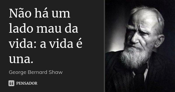 Não há um lado mau da vida: a vida é una.... Frase de George Bernard Shaw.