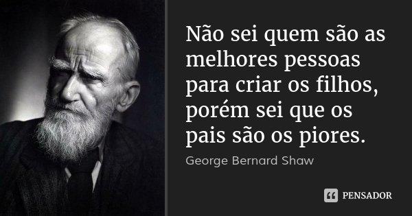 Não sei quem são as melhores pessoas para criar os filhos, porém sei que os pais são os piores.... Frase de George Bernard Shaw.