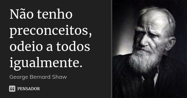 Não tenho preconceitos, odeio a todos igualmente.... Frase de George Bernard Shaw.