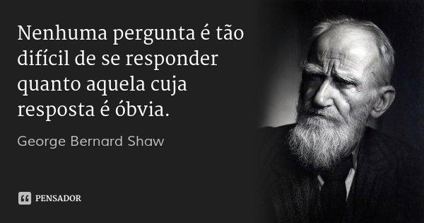 Nenhuma pergunta é tão difícil de se responder quanto aquela cuja resposta é óbvia.... Frase de George Bernard Shaw.