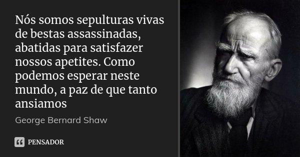 Nós somos sepulturas vivas de bestas assassinadas, abatidas para satisfazer nossos apetites. Como podemos esperar neste mundo, a paz de que tanto ansiamos... Frase de George Bernard Shaw.