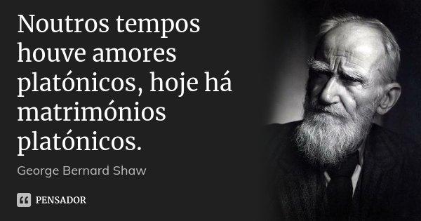 Noutros tempos houve amores platónicos, hoje há matrimónios platónicos.... Frase de George Bernard Shaw.