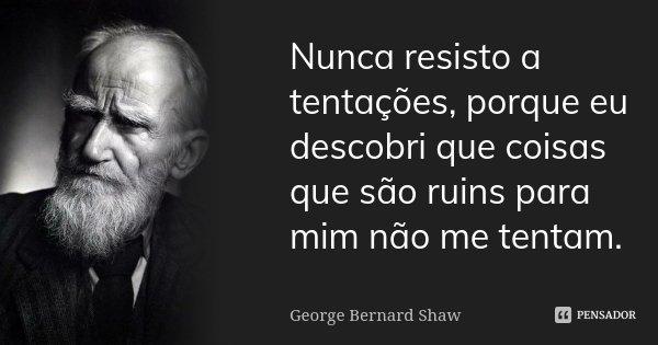 Nunca resisto a tentações, porque eu descobri que coisas que são ruins para mim não me tentam.... Frase de George Bernard Shaw.