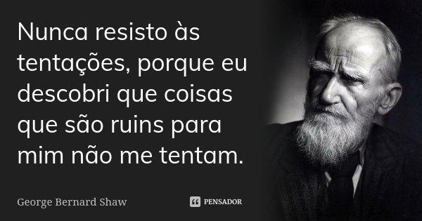 Nunca resisto às tentações, porque eu descobri que coisas que são ruins para mim não me tentam.... Frase de George Bernard Shaw.
