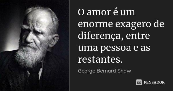 O amor é um enorme exagero de diferença, entre uma pessoa e as restantes.... Frase de George Bernard Shaw.