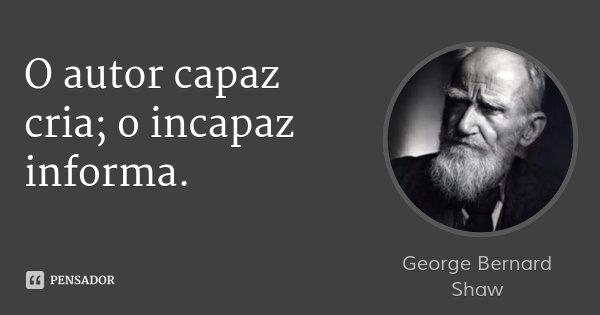 O autor capaz cria; o incapaz informa.... Frase de George Bernard Shaw.