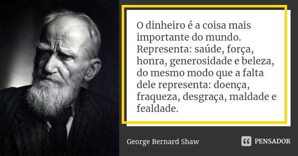 O dinheiro é a coisa mais importante do mundo. Representa: saúde, força, honra, generosidade e beleza, do mesmo modo que a falta dele representa: doença, fraque... Frase de George Bernard Shaw.