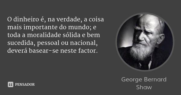 O dinheiro é, na verdade, a coisa mais importante do mundo; e toda a moralidade sólida e bem sucedida, pessoal ou nacional, deverá basear-se neste factor.... Frase de George Bernard Shaw.