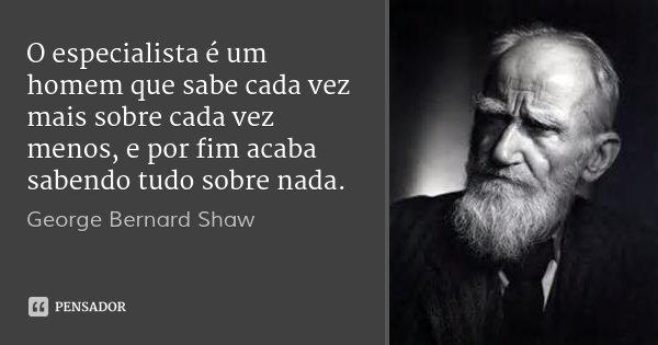 O especialista é um homem que sabe cada vez mais sobre cada vez menos, e por fim acaba sabendo tudo sobre nada.... Frase de George Bernard Shaw.