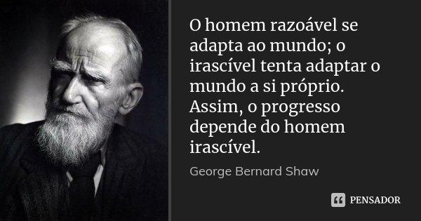 O homem razoável se adapta ao mundo; o irascível tenta adaptar o mundo a si próprio. Assim, o progresso depende do homem irascível.... Frase de George Bernard Shaw.