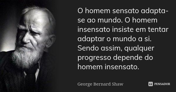 O homem sensato adapta-se ao mundo. O homem insensato insiste em tentar adaptar o mundo a si. Sendo assim, qualquer progresso depende do homem insensato.... Frase de George Bernard Shaw.