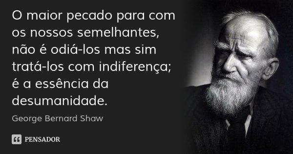 O maior pecado para com os nossos semelhantes, não é odiá-los mas sim tratá-los com indiferença; é a essência da desumanidade.... Frase de George Bernard Shaw.