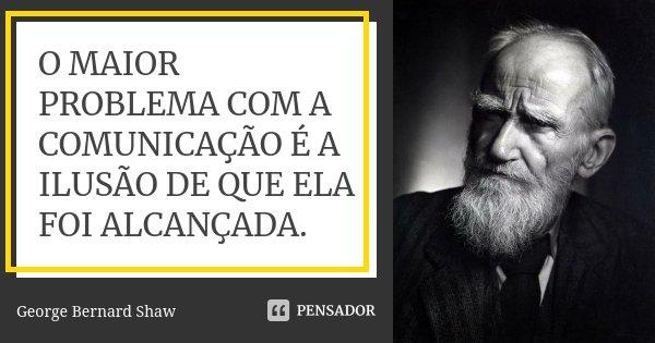 O MAIOR PROBLEMA COM A COMUNICAÇÃO É A ILUSÃO DE QUE ELA FOI ALCANÇADA.... Frase de George Bernard Shaw.