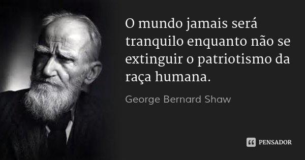 O mundo jamais será tranquilo enquanto não se extinguir o patriotismo da raça humana.... Frase de George Bernard Shaw.