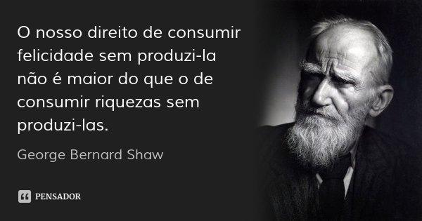 O nosso direito de consumir felicidade sem produzi-la não é maior do que o de consumir riquezas sem produzi-las.... Frase de George Bernard Shaw.