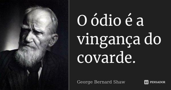 O ódio é a vingança do covarde.... Frase de George Bernard Shaw.