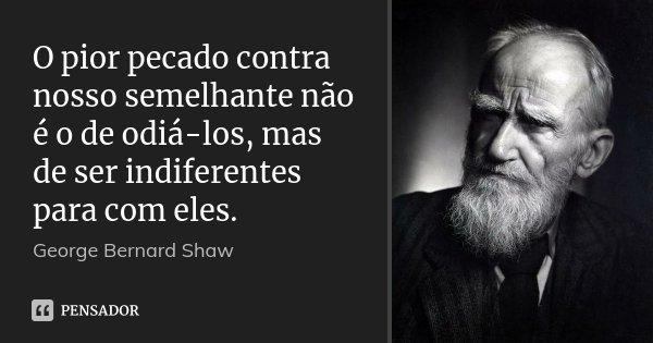 O pior pecado contra nosso semelhante não é o de odiá-los, mas de ser indiferentes para com eles.... Frase de George Bernard Shaw.