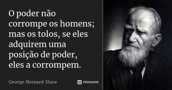 O poder não corrompe os homens; mas os tolos, se eles adquirem uma posição de poder, eles a corrompem.... Frase de George Bernard Shaw.
