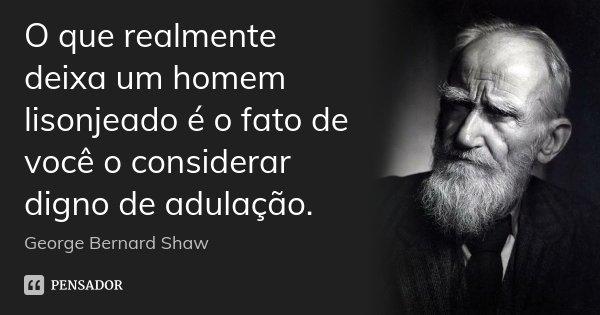 O que realmente deixa um homem lisonjeado é o fato de você o considerar digno de adulação.... Frase de George Bernard Shaw.