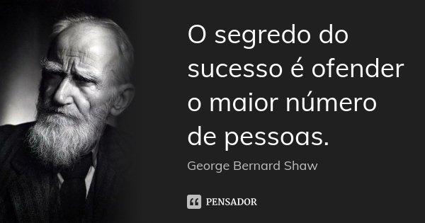 O segredo do sucesso é ofender o maior número de pessoas.... Frase de George Bernard Shaw.