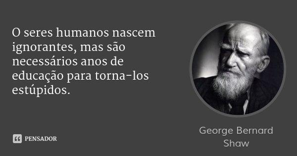 O seres humanos nascem ignorantes, mas são necessários anos de educação para torna-los estúpidos.... Frase de George Bernard Shaw.