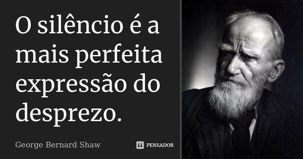 O silêncio é a mais perfeita expressão do desprezo.... Frase de George Bernard Shaw.