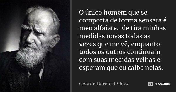 O único homem que se comporta de forma sensata é meu alfaiate. Ele tira minhas medidas novas todas as vezes que me vê, enquanto todos os outros continuam com su... Frase de George Bernard Shaw.
