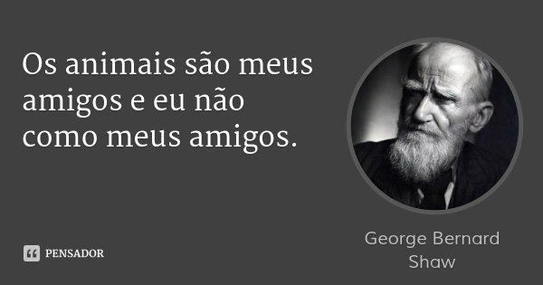 Os animais são meus amigos e eu não como meus amigos.... Frase de George Bernard Shaw.