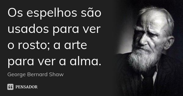 Os espelhos são usados para ver o rosto; a arte para ver a alma.... Frase de George Bernard Shaw.