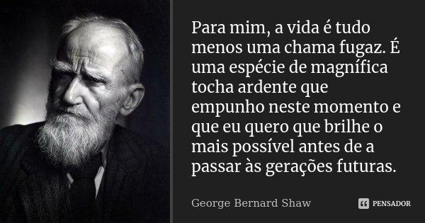 Para mim, a vida é tudo menos uma chama fugaz. É uma espécie de magnífica tocha ardente que empunho neste momento e que eu quero que brilhe o mais possível ante... Frase de George Bernard Shaw.