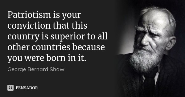Patriotism is your conviction that this country is superior to all other countries because you were born in it.... Frase de George Bernard Shaw.