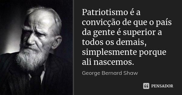 Recalcada E Mal Amada A Gente Da Risada: Patriotismo é A Convicção De Que O... George Bernard Shaw
