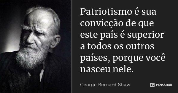 Patriotismo é sua convicção de que este país é superior a todos os outros países, porque você nasceu nele.... Frase de George Bernard Shaw.