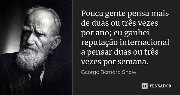 Pouca gente pensa mais de duas ou três vezes por ano; eu ganhei reputação internacional a pensar duas ou três vezes por semana.... Frase de George Bernard Shaw.