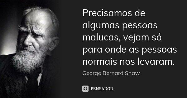 Precisamos de algumas pessoas malucas, vejam só para onde as pessoas normais nos levaram.... Frase de George Bernard Shaw.