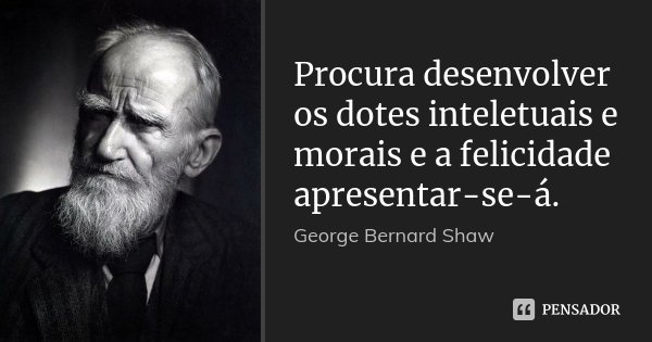 Procura desenvolver os dotes inteletuais e morais e a felicidade apresentar-se-á.... Frase de George Bernard Shaw.